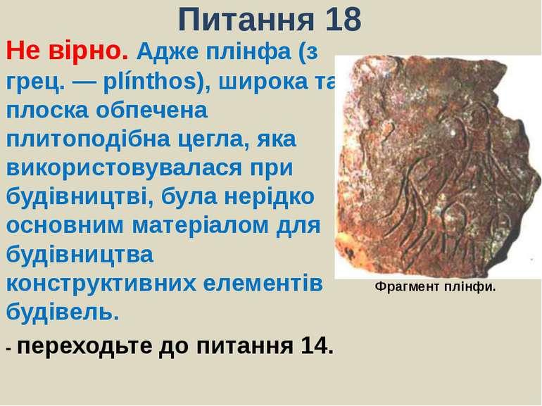 Питання 18Не вірно. Адже плінфа (з грец.— plínthos), широка та плоска о...