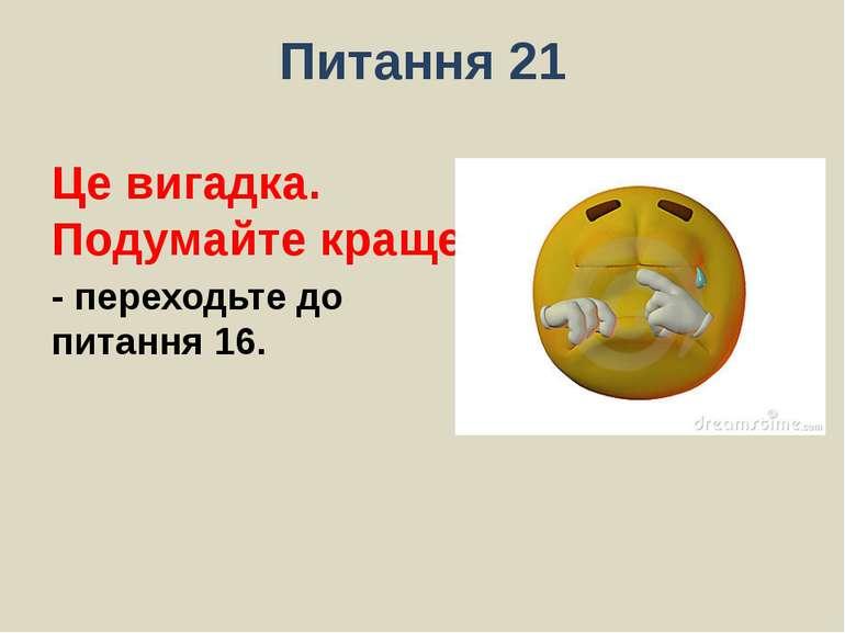 Питання 21Це вигадка. Подумайте краще.- переходьте до питання 16.