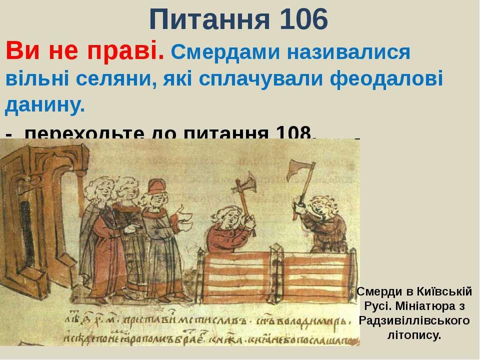 Питання 106Ви не праві. Смердами називалися вільні селяни, які сплачували фео...
