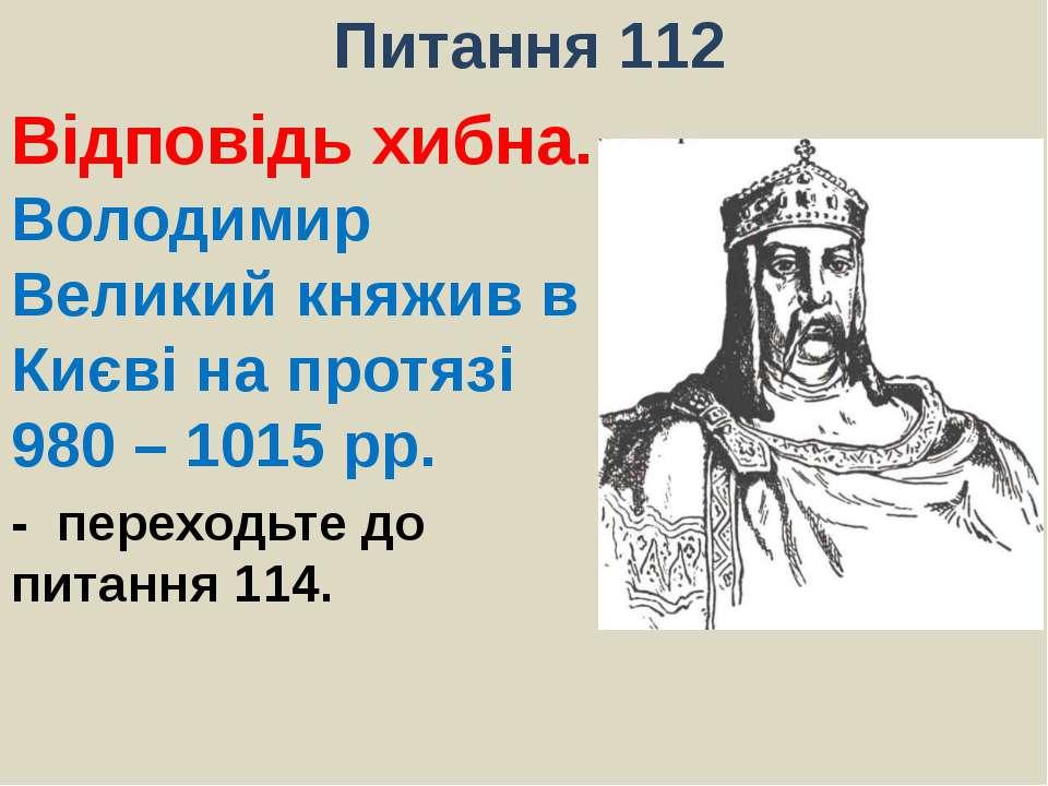 Питання 112Відповідь хибна. Володимир Великий княжив в Києві на протязі 980 –...