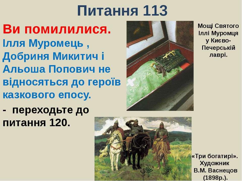 Питання 113Ви помилилися. Ілля Муромець , Добриня Микитич і Альоша Попович не...
