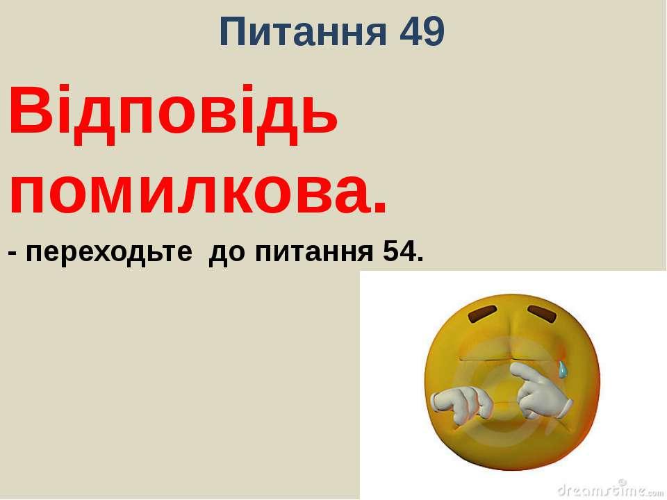 Питання 49Відповідь помилкова.- переходьте до питання 54.
