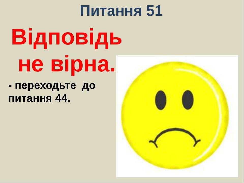 Питання 51Відповідь не вірна.- переходьте до питання 44.