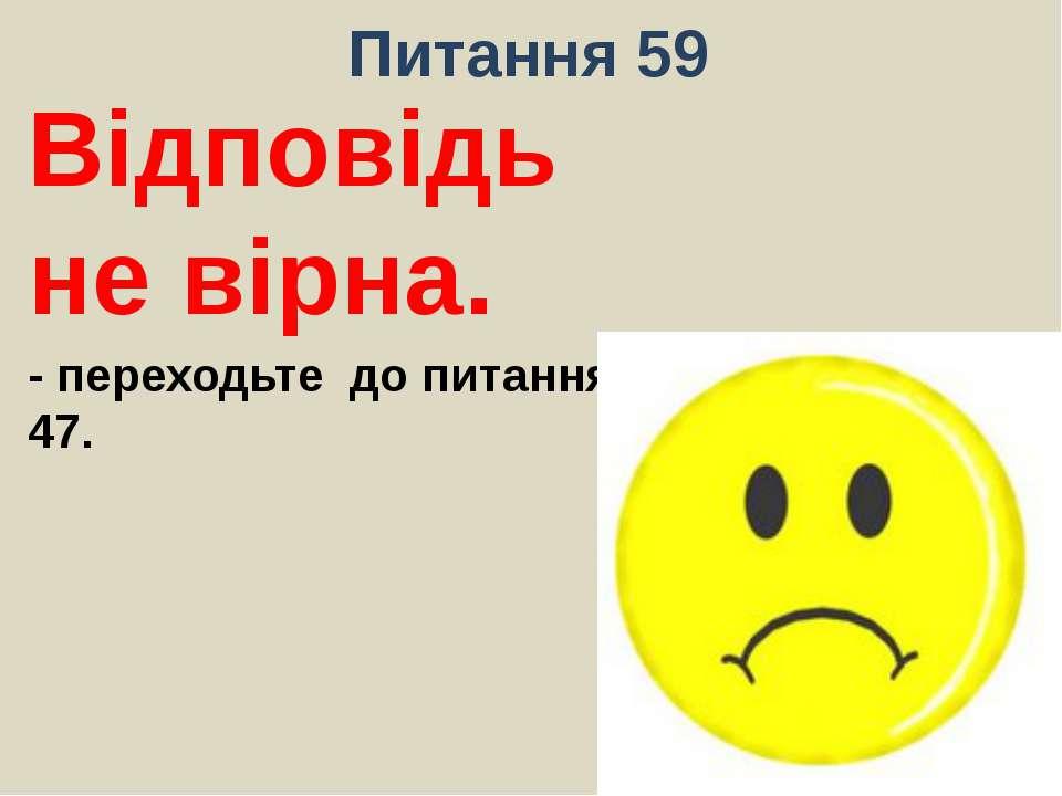 Питання 59Відповідь не вірна.- переходьте до питання 47.