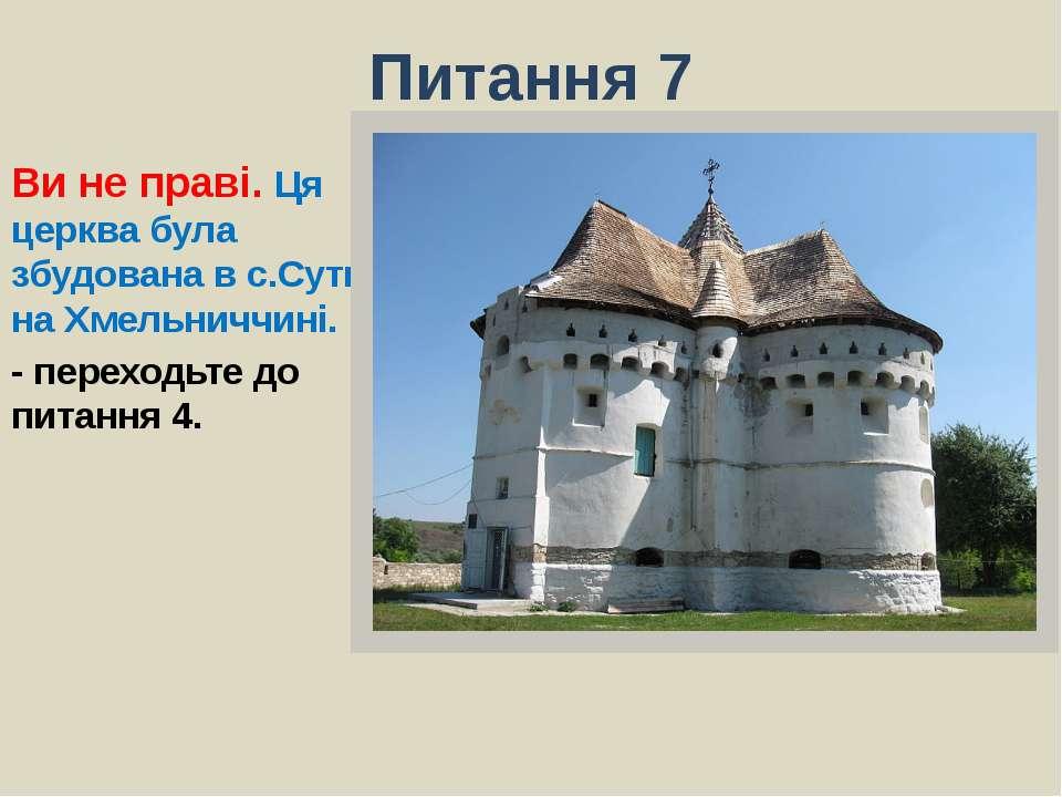 Питання 7Ви не праві. Ця церква була збудована в с.Сутківці на Хмельниччині.-...