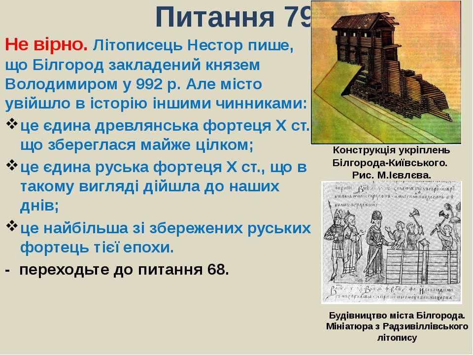 Питання 79Не вірно. Літописець Нестор пише, що Білгород закладений князем Вол...
