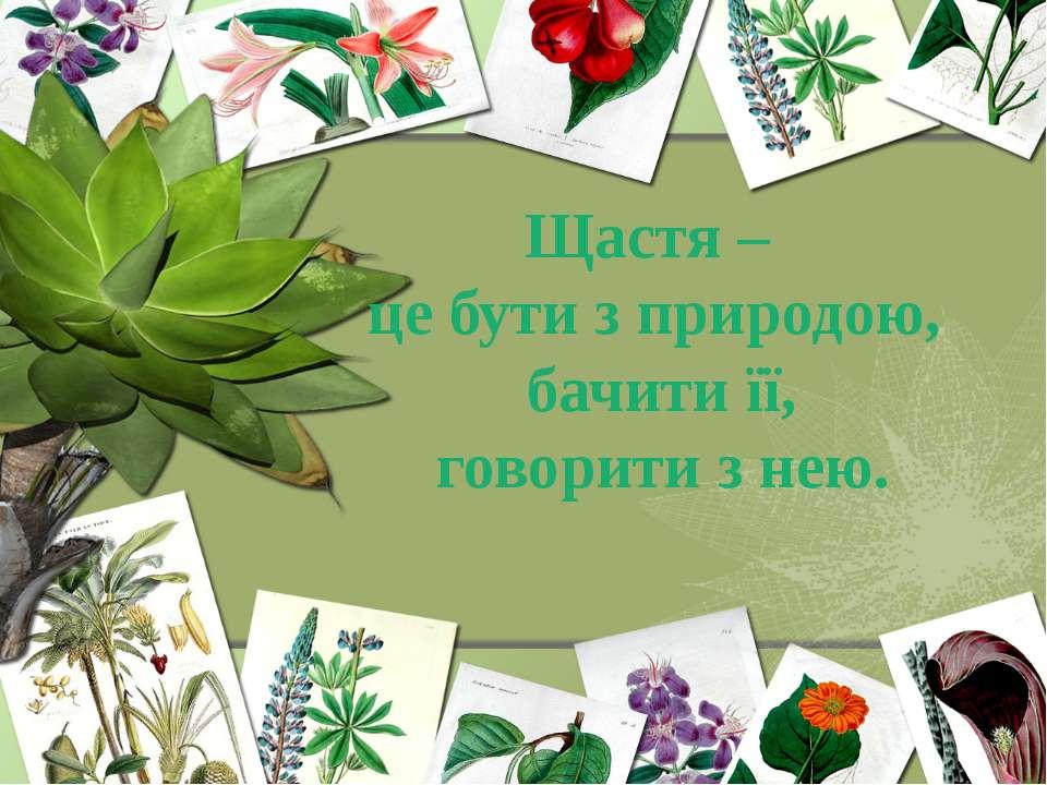 Щастя – це бути з природою, бачити її, говорити з нею.