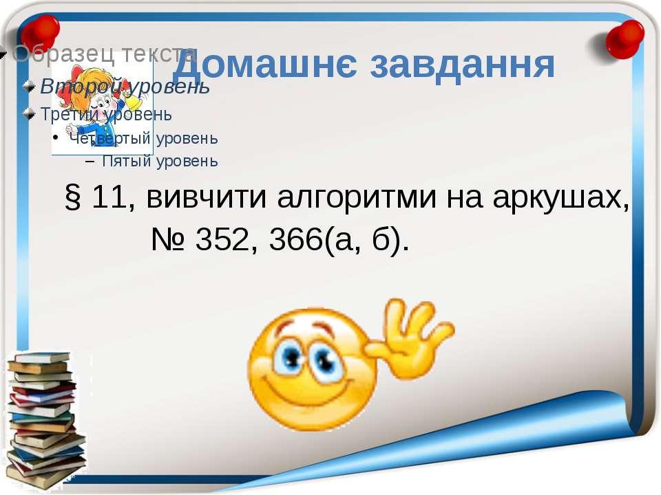 Домашнє завдання § 11, вивчити алгоритми на аркушах, № 352, 366(а, б).