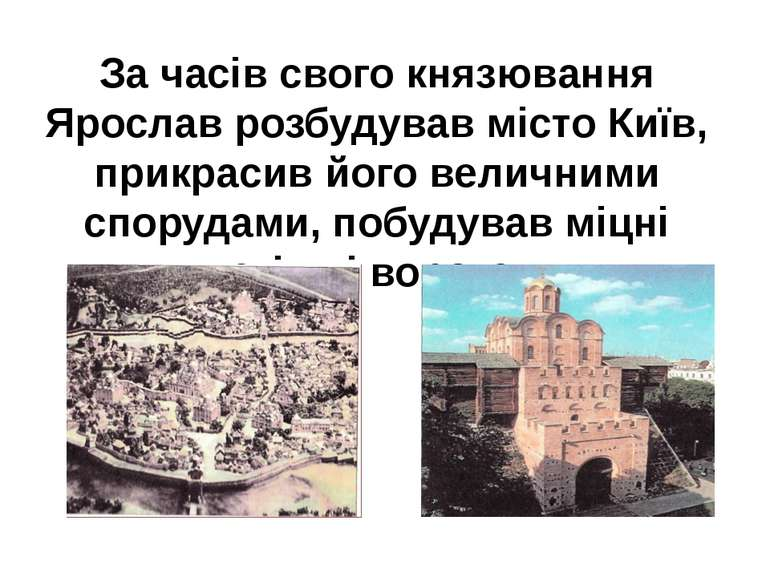 За часів свого князювання Ярослав розбудував місто Київ, прикрасив його велич...
