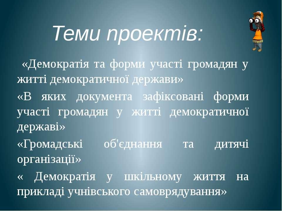 Теми проектів: «Демократія та форми участі громадян у житті демократичної дер...