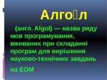 Алгол Алгол (англ. Algol) — назва ряду мов програмування, вживаних при склада...