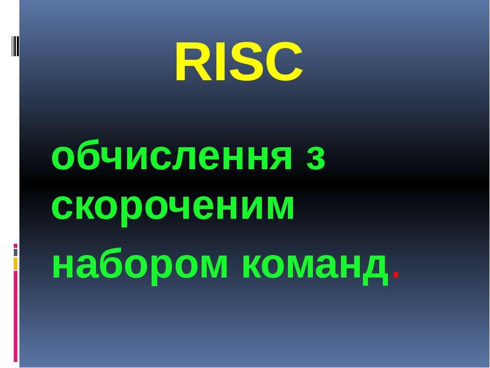 RISC RISCобчислення з скороченим набором команд.