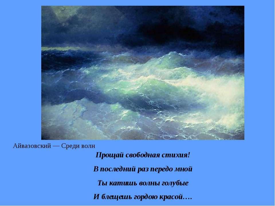 Прощай свободная стихия! В последний раз передо мной Ты катишь волны голубые ...