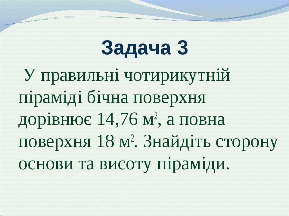 Задача 3 У правильні чотирикутній піраміді бічна поверхня дорівнює 14,76 м2, ...
