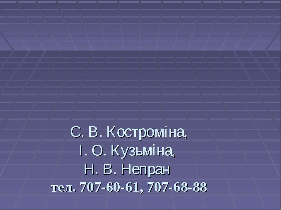 С. В. Костроміна, І. О. Кузьміна, Н. В. Непран тел. 707-60-61, 707-68-88
