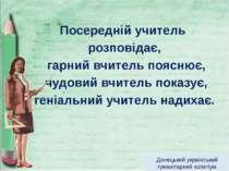 Посередній учитель розповідає, гарний вчитель пояснює, чудовий вчитель показу...