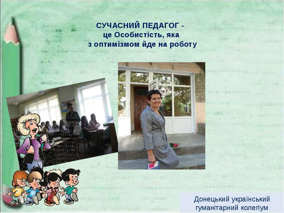 СУЧАСНИЙ ПЕДАГОГ - це Особистість, яка з оптимізмом йде на роботу Донецький у...