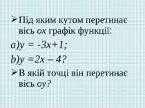 Під яким кутом перетинає вісь ох графік функції: у = -3х+1; у =2х – 4? В якій...