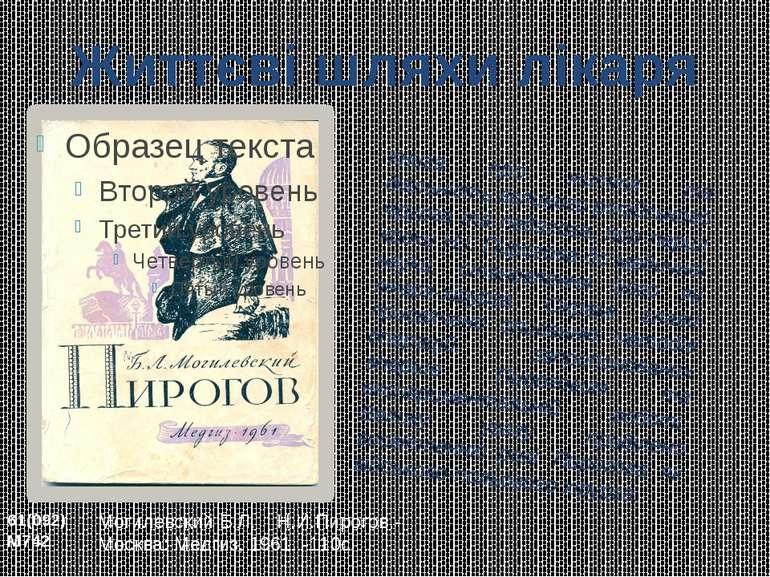 Могилевский Б.Л. Н.И.Пирогов.- Москва: Медгиз, 1961. -110с. Книга про життя т...