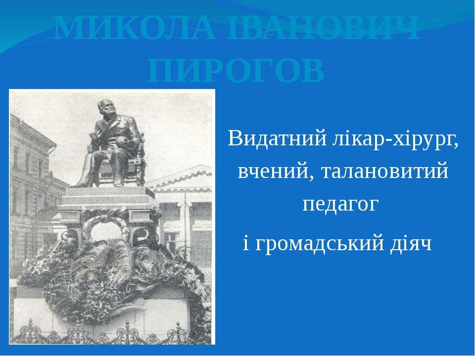 МИКОЛА ІВАНОВИЧ ПИРОГОВ Видатний лікар-хірург, вчений, талановитий педагог і ...