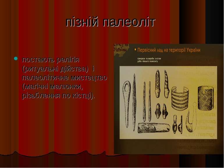 пізній палеоліт постають релігія (ритуальні дійства) і палеолітичне мистецтво...