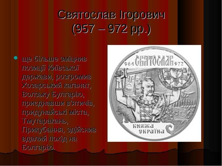 Святослав Ігорович (957 – 972 рр.) ще більше зміцнив позиції Київської держав...