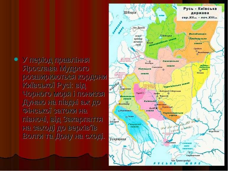У період правління Ярослава Мудрого розширюються кордони Київської Русі: від ...