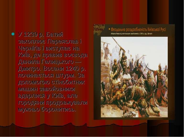 У 1239 р. Батий захоплює Переяслав і Чернігів і виступає на Київ, де правив в...