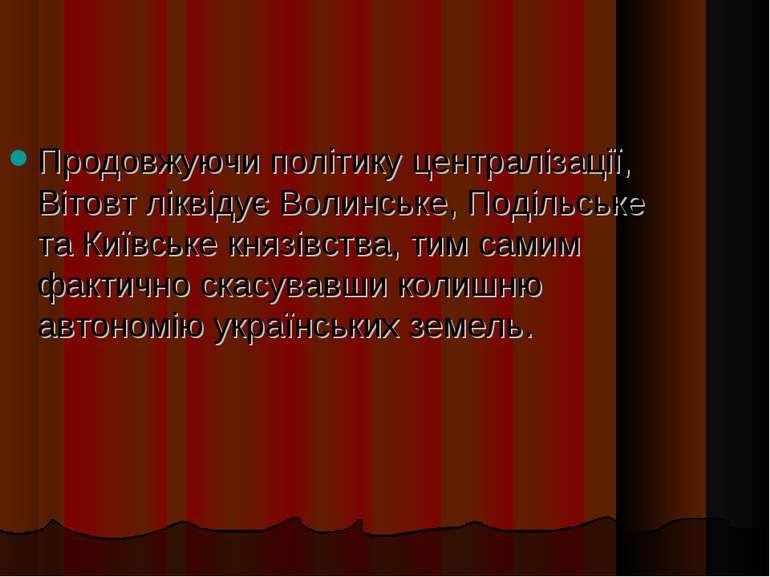 Продовжуючи політику централізації, Вітовт ліквідує Волинське, Подільське та ...
