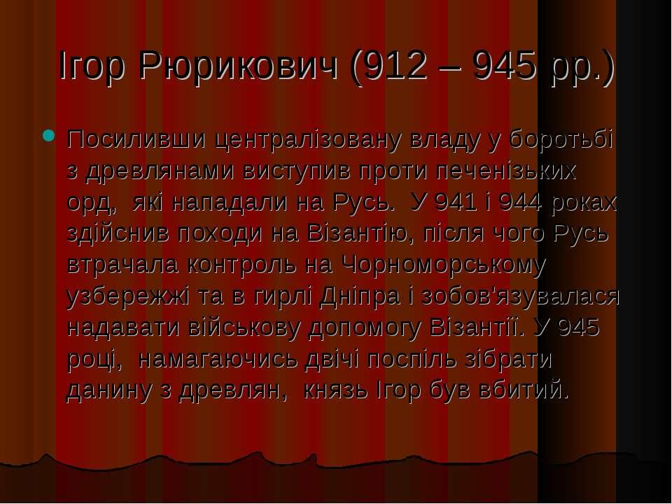 Ігор Рюрикович (912 – 945 рр.) Посиливши централізовану владу у боротьбі з др...
