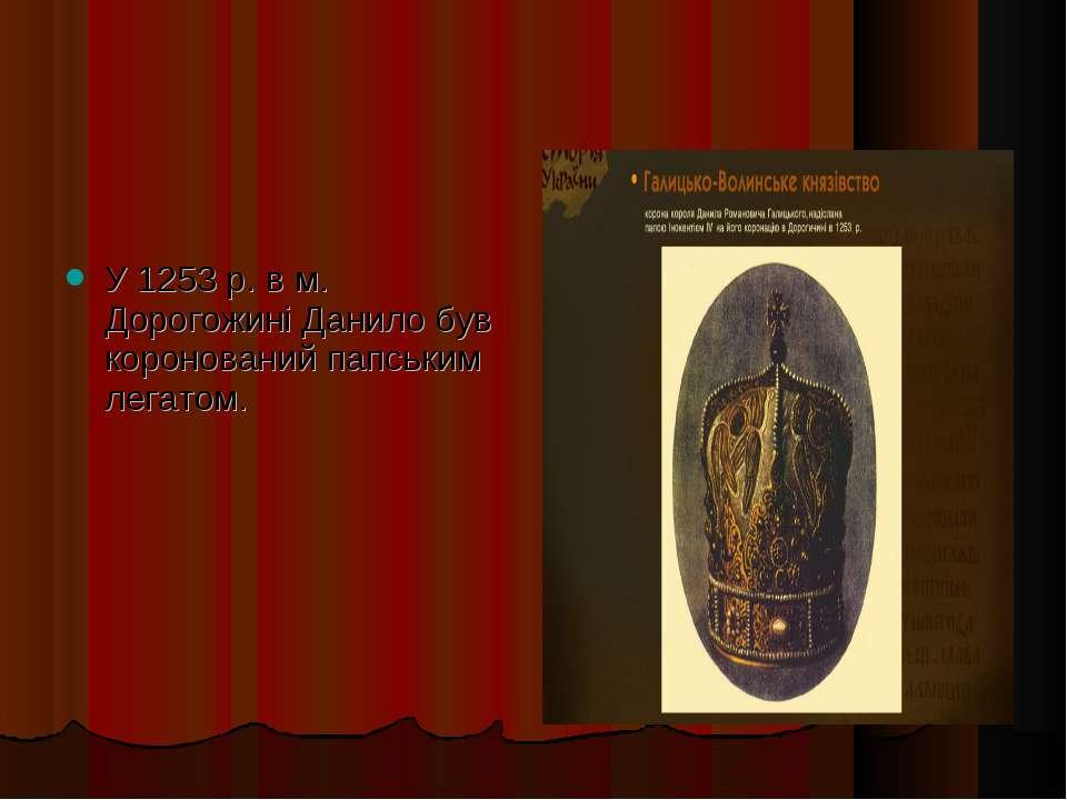 У 1253 р. в м. Дорогожині Данило був коронований папським легатом.