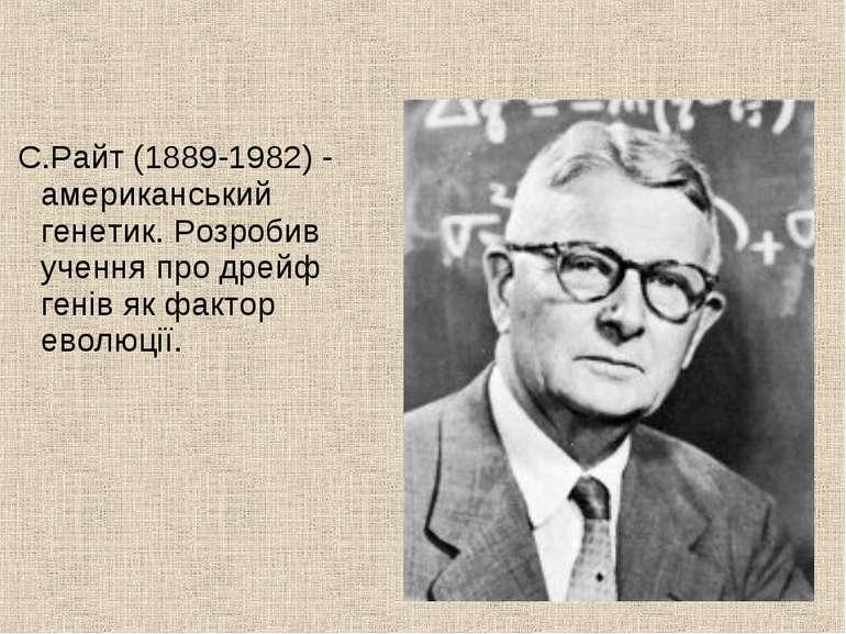 С.Райт (1889-1982) - американський генетик. Розробив учення про дрейф генів я...