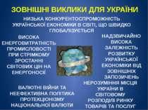 ЗОВНІШНІ ВИКЛИКИ ДЛЯ УКРАЇНИ НИЗЬКА КОНКУРЕНТОСПРОМОЖНІСТЬ УКРАЇНСЬКОЇ ЕКОНОМ...