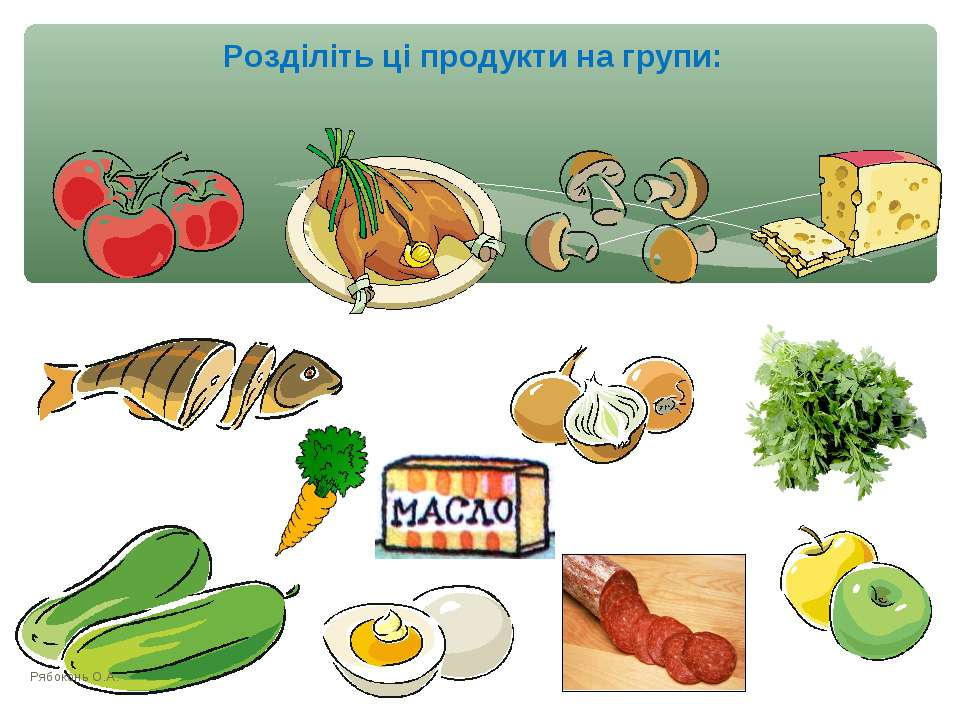 Розділіть ці продукти на групи: Рябоконь О.А. Рябоконь О.А.
