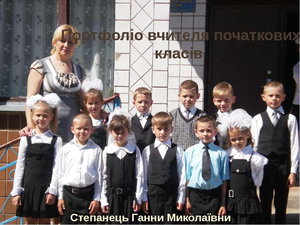 Портфоліо вчителя початкових класів Степанець Ганни Миколаївни