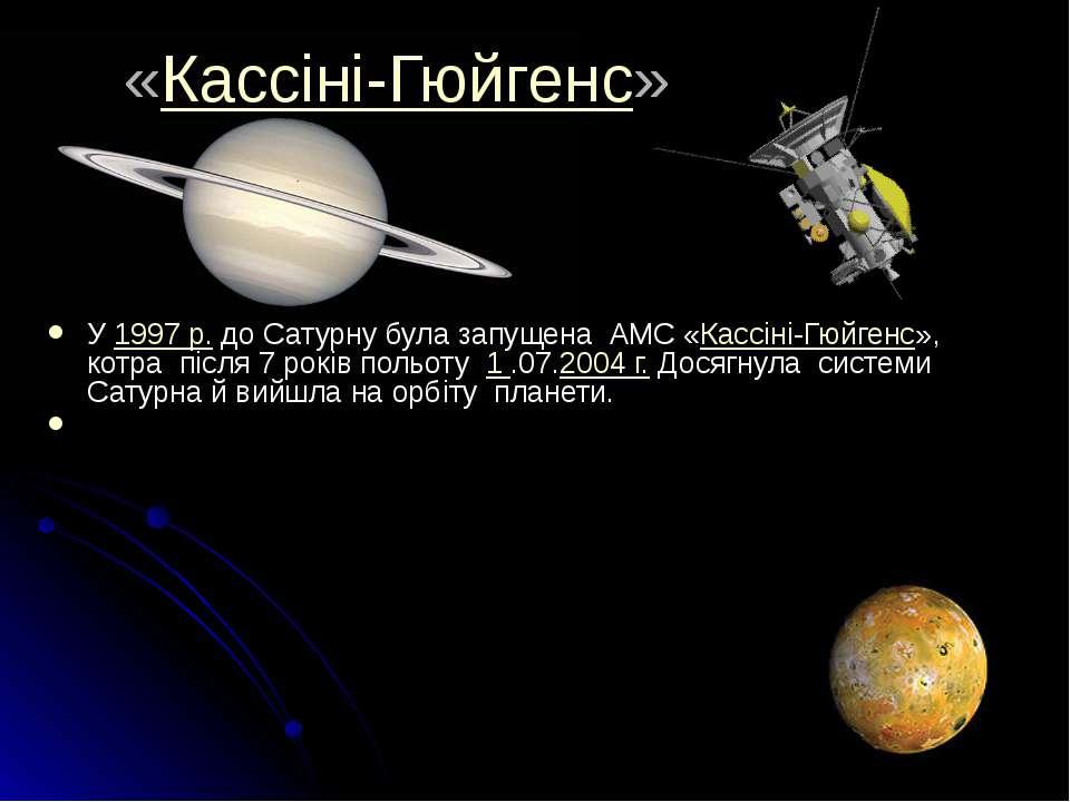 «Кассіні-Гюйгенс» У 1997р. до Сатурну була запущена АМС «Кассіні-Гюйгенс», к...