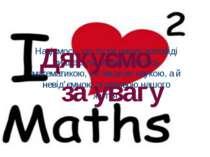 Надіємось, що після нашої доповіді ви ще більше зацікавитесь математикою, не ...