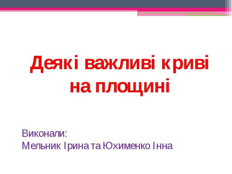 Деякі важливі криві на площині Виконали: Мельник Ірина та Юхименко Інна