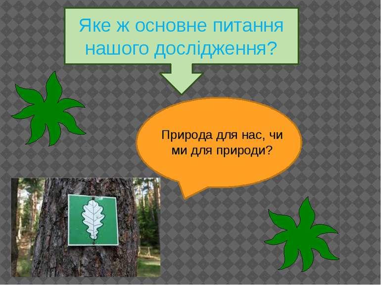 Яке ж основне питання нашого дослідження? Природа для нас, чи ми для природи?