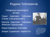 Родина Тобілевичів Театральні режисери й актори: Панас Карпович Тобілевич (Па...
