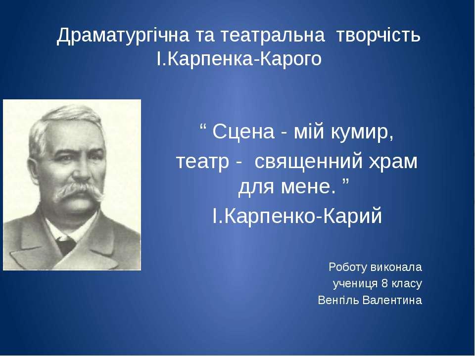 """Драматургічна та театральна творчість І.Карпенка-Карого """" Сцена - мій кумир, ..."""