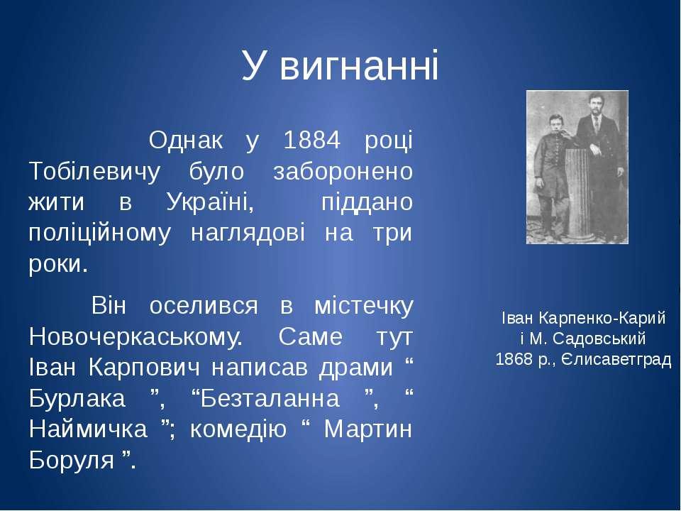 У вигнанні Однак у 1884 році Тобілевичу було заборонено жити в Україні, підда...