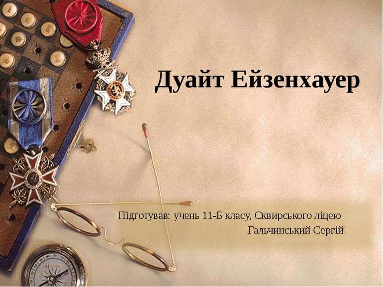 Дуайт Ейзенхауер Підготував: учень 11-Б класу, Сквирського ліцею Гальчинський...