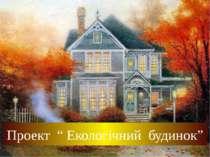 """Проект """" Екологічний будинок"""""""