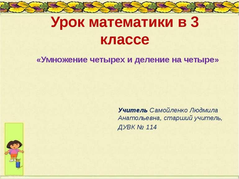 Урок математики в 3 классе «Умножение четырех и деление на четыре» Учитель Са...