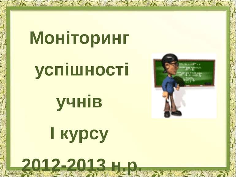 Моніторинг успішності учнів І курсу 2012-2013 н.р.