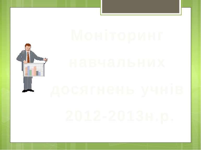Моніторинг навчальних досягнень учнів 2012-2013н.р.