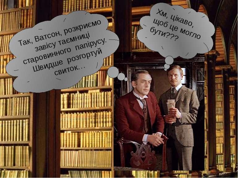 Так, Ватсон, розкриємо завісу таємниці старовинного папірусу. Швидше розгорту...