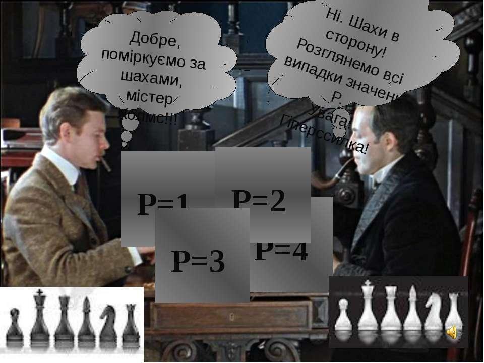 Р=1 Р=4 Р=2 Р=3 Добре, поміркуємо за шахами, містер Холмс!!! Ні. Шахи в сторо...