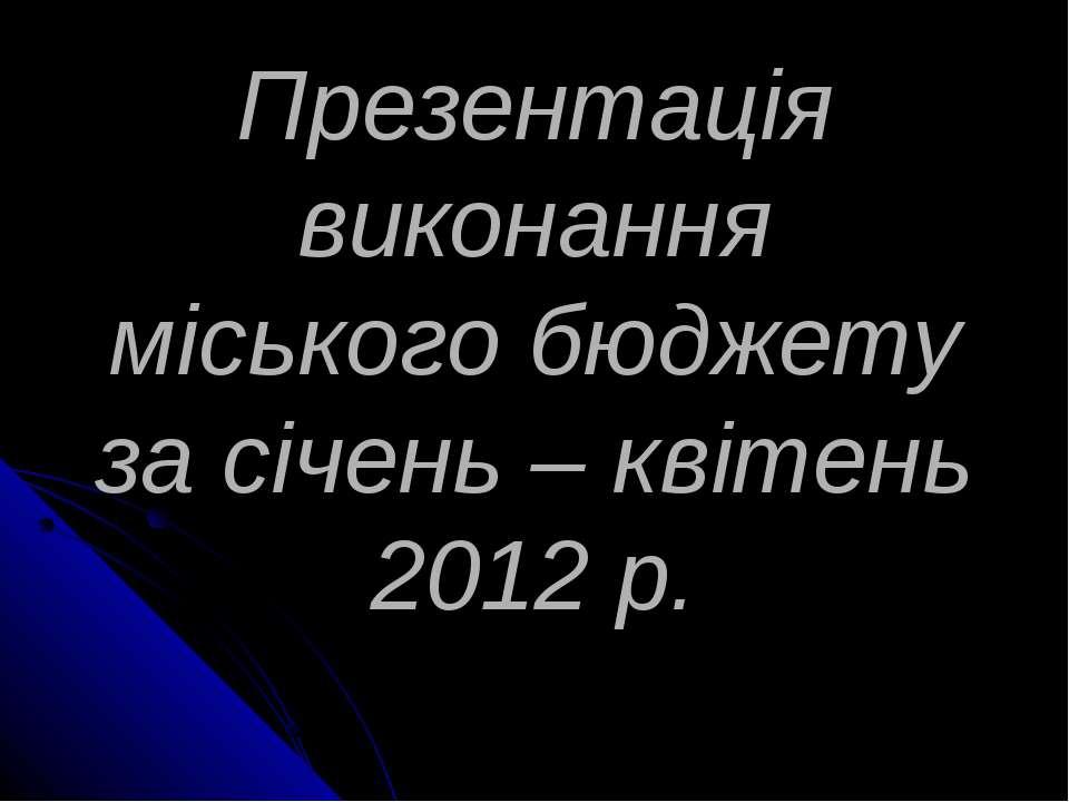 Презентація виконання міського бюджету за січень – квітень 2012 р.